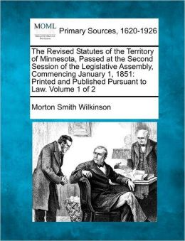The Revised Statutes of the Territory of Minnesota, Passed at the Second Session of the Legislative Assembly, Commencing January 1, 1851: Printed and Published Pursuant to Law. Volume 1 of 2