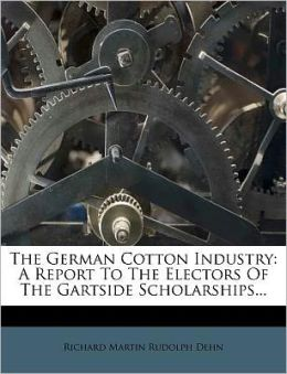 The German Cotton Industry: A Report To The Electors Of The Gartside Scholarships...