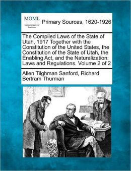 The Compiled Laws Of The State Of Utah, 1917 Together With The Constitution Of The United States, The Constitution Of The State Of Utah, The Enabling Act, And The Naturalization