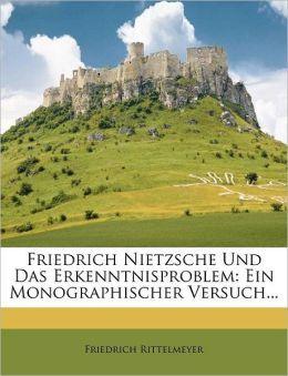 Friedrich Nietzsche Und Das Erkenntnisproblem: Ein Monographischer Versuch...