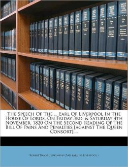The Speech Of The ... Earl Of Liverpool In The House Of Lords, On Friday 3rd, & Saturday 4th November, 1820 On The Second Reading Of The Bill Of Pains And Penalties [against The Queen Consort]....