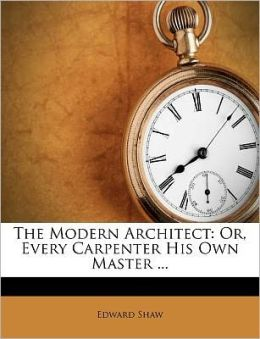 The Modern Architect: Or, Every Carpenter His Own Master ...