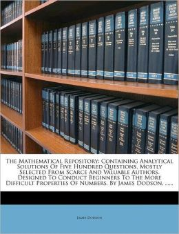 The Mathematical Repository: Containing Analytical Solutions Of Five Hundred Questions, Mostly Selected From Scarce And Valuable Authors. Designed To Conduct Beginners To The More Difficult Properties Of Numbers. By James Dodson, ......