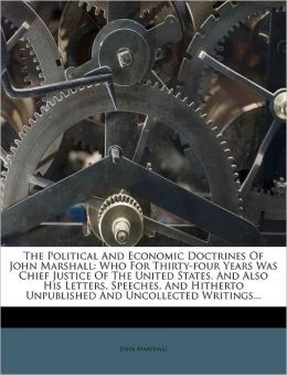 The Political And Economic Doctrines Of John Marshall: Who For Thirty-four Years Was Chief Justice Of The United States. And Also His Letters, Speeches, And Hitherto Unpublished And Uncollected Writings...