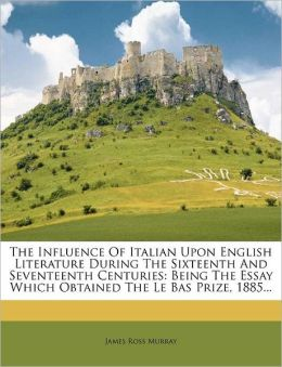 The Influence Of Italian Upon English Literature During The Sixteenth And Seventeenth Centuries: Being The Essay Which Obtained The Le Bas Prize, 1885...