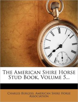 The American Shire Horse Stud Book, Volume 5...