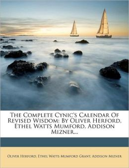 The Complete Cynic's Calendar Of Revised Wisdom: By Oliver Herford, Ethel Watts Mumford, Addison Mizner...