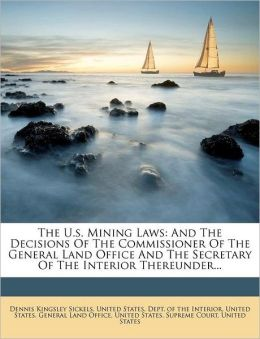 The U.s. Mining Laws: And The Decisions Of The Commissioner Of The General Land Office And The Secretary Of The Interior Thereunder...