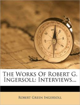 The Works Of Robert G. Ingersoll: Interviews...