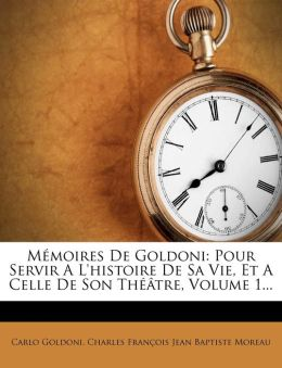 M moires De Goldoni: Pour Servir A L'histoire De Sa Vie, Et A Celle De Son Th tre, Volume 1...