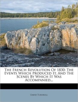 The French Revolution Of 1830: The Events Which Produced It, And The Scenes By Which It Was Accompanied...