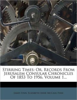 Stirring Times: Or, Records From Jerusalem Consular Chronicles Of 1853 To 1956, Volume 1...
