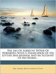 The Life Of Albrecht D rer Of N rnberg: With A Translation Of His Letters And Journal And An Account Of His Works...