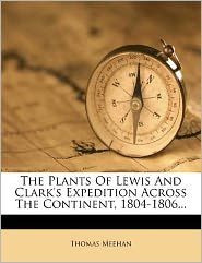 The Plants Of Lewis And Clark's Expedition Across The Continent, 1804-1806...