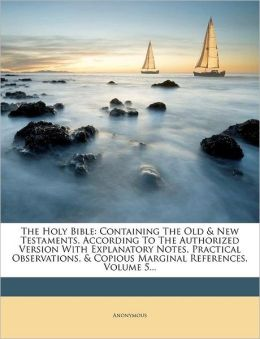 The Holy Bible: Containing The Old & New Testaments, According To The Authorized Version With Explanatory Notes, Practical Observations, & Copious Marginal References, Volume 5...