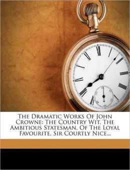 The Dramatic Works Of John Crowne: The Country Wit. The Ambitious Statesman, Of The Loyal Favourite. Sir Courtly Nice...