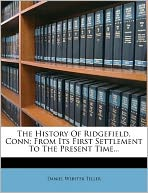 The History Of Ridgefield, Conn: From Its First Settlement To The Present Time...