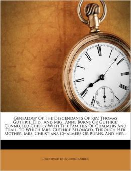 Genealogy Of The Descendants Of Rev. Thomas Guthrie, D.d., And Mrs. Anne Burns Or Guthrie: Connected Chiefly With The Families Of Chalmers And Trail, To Which Mrs. Guthrie Belonged, Through Her Mother, Mrs. Christiana Chalmers Or Burns, And Her...