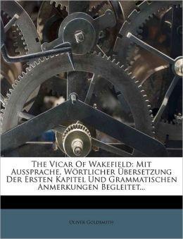 The Vicar Of Wakefield: Mit Aussprache, W rtlicher bersetzung Der Ersten Kapitel Und Grammatischen Anmerkungen Begleitet...