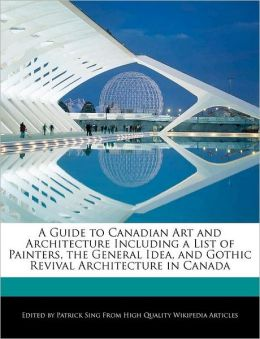 A Guide to Canadian Art and Architecture Including a List of Painters, the General Idea, and Gothic Revival Architecture in Canada