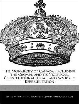 The Monarchy of Canada Including the Crown, and its Viceregal, Constitutional, Legal, and Symbolic Representation