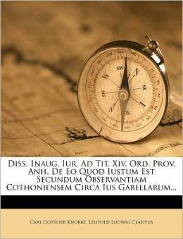 Diss. Inaug. Iur. Ad Tit. Xiv. Ord. Prov. Anh. De Eo Quod Iustum Est Secundum Observantiam Cothoniensem Circa Ius Gabellarum...