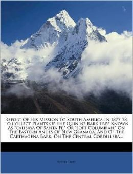 Report Of His Mission To South America In 1877-78, To Collect Plants Of The Quinine Bark Tree Known As