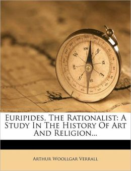 Euripides, The Rationalist: A Study In The History Of Art And Religion...