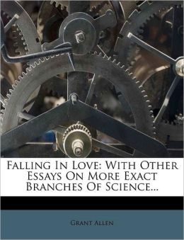 Falling In Love: With Other Essays On More Exact Branches Of Science...