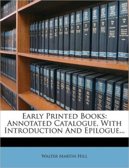 Early Printed Books: Annotated Catalogue, With Introduction And Epilogue...