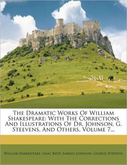 The Dramatic Works Of William Shakespeare: With The Corrections And Illustrations Of Dr. Johnson, G. Steevens, And Others, Volume 7...