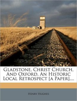 Gladstone, Christ Church, And Oxford, An Historic Local Retrospect [a Paper]....