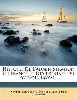 Histoire De L'administration En France Et Des Progr s Du Pouvoir Royal...