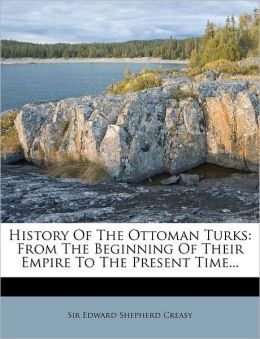 History Of The Ottoman Turks: From The Beginning Of Their Empire To The Present Time...