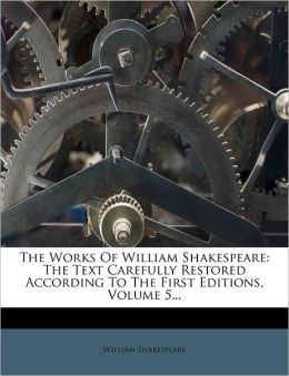 The Works Of William Shakespeare: The Text Carefully Restored According To The First Editions, Volume 5...