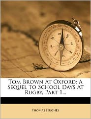 Tom Brown At Oxford: A Sequel To School Days At Rugby, Part 1...