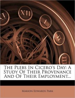 The Plebs In Cicero's Day: A Study Of Their Provenance And Of Their Employment...