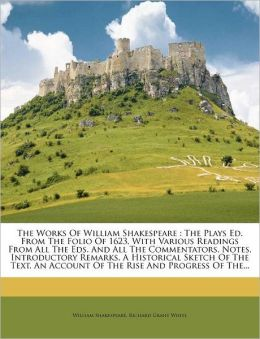 The Works Of William Shakespeare: The Plays Ed. From The Folio Of 1623, With Various Readings From All The Eds. And All The Commentators, Notes, Introductory Remarks, A Historical Sketch Of The Text, An Account Of The Rise And Progress Of The...