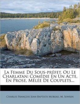 La Femme Du Sous-pr fet, Ou Le Charlatan: Com die En Un Acte, En Prose, M l e De Couplets...