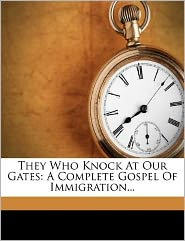 They Who Knock At Our Gates: A Complete Gospel Of Immigration...