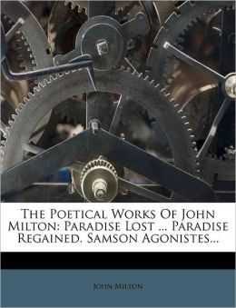 The Poetical Works Of John Milton: Paradise Lost ... Paradise Regained. Samson Agonistes...