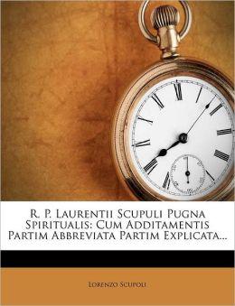 R. P. Laurentii Scupuli Pugna Spiritualis: Cum Additamentis Partim Abbreviata Partim Explicata...