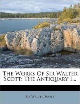 The Works Of Sir Walter Scott: The Antiquary I...