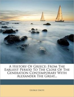 A History Of Greece: From The Earliest Period To The Close Of The Generation Contemporary With Alexander The Great...