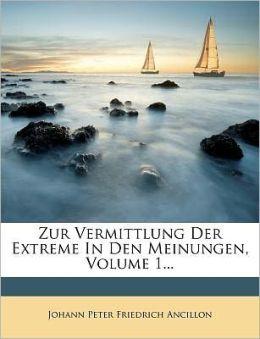 Zur Vermittlung Der Extreme In Den Meinungen, Volume 1...