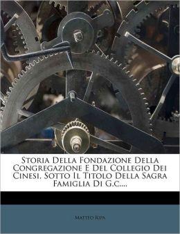 Storia Della Fondazione Della Congregazione E Del Collegio Dei Cinesi, Sotto Il Titolo Della Sagra Famiglia Di G.c....