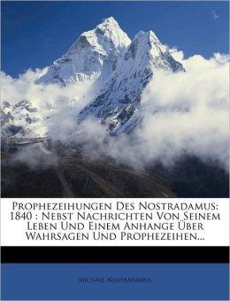 Prophezeihungen Des Nostradamus: 1840 : Nebst Nachrichten Von Seinem Leben Und Einem Anhange ber Wahrsagen Und Prophezeihen...