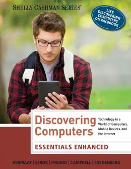 Discovering Computers: Essentials Enhanced: Technology in a World of Computers, Mobile Devices, and the Internet