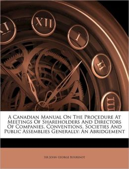 A Canadian Manual On The Procedure At Meetings Of Shareholders And Directors Of Companies, Conventions, Societies And Public Assemblies Generally: An Abridgement