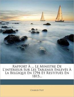 Rapport ... Le Ministre De L'int rieur Sur Les Tableaux Enlev s La Belgique En 1794 Et Restitu s En 1815...